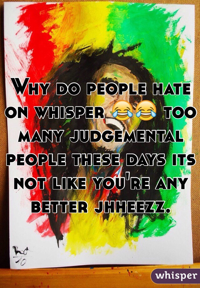 Why do people hate on whisper 😂😂 too many judgemental people these days its not like you're any better jhheezz.