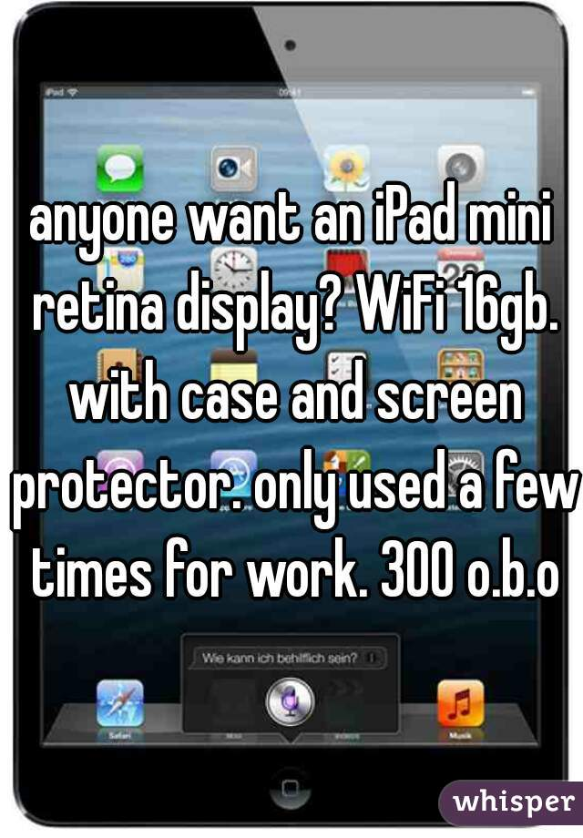 anyone want an iPad mini retina display? WiFi 16gb. with case and screen protector. only used a few times for work. 300 o.b.o