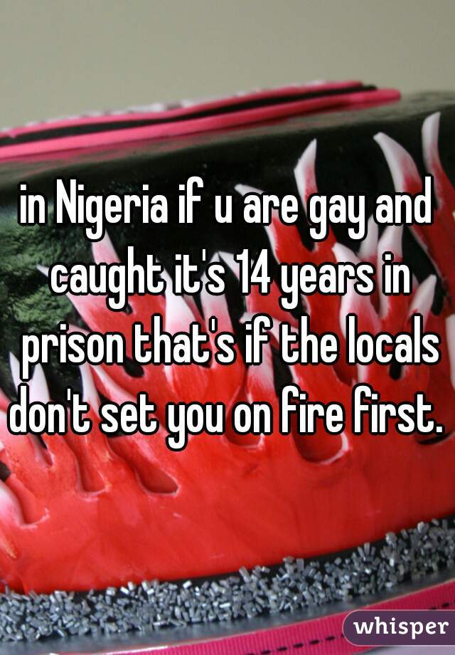 in Nigeria if u are gay and caught it's 14 years in prison that's if the locals don't set you on fire first.