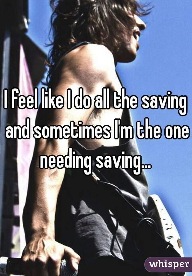I feel like I do all the saving and sometimes I'm the one needing saving...