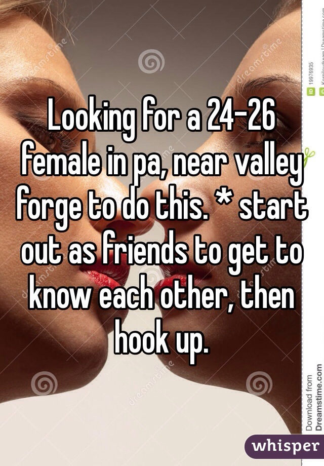 Looking for a 24-26 female in pa, near valley forge to do this. * start out as friends to get to know each other, then hook up.