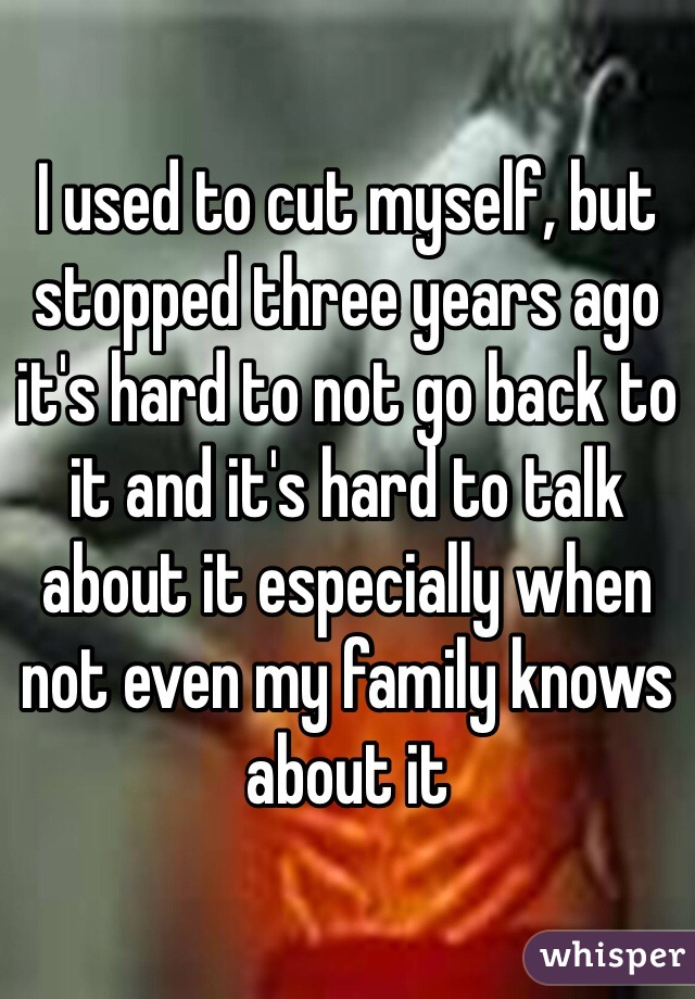 I used to cut myself, but stopped three years ago it's hard to not go back to it and it's hard to talk about it especially when not even my family knows about it