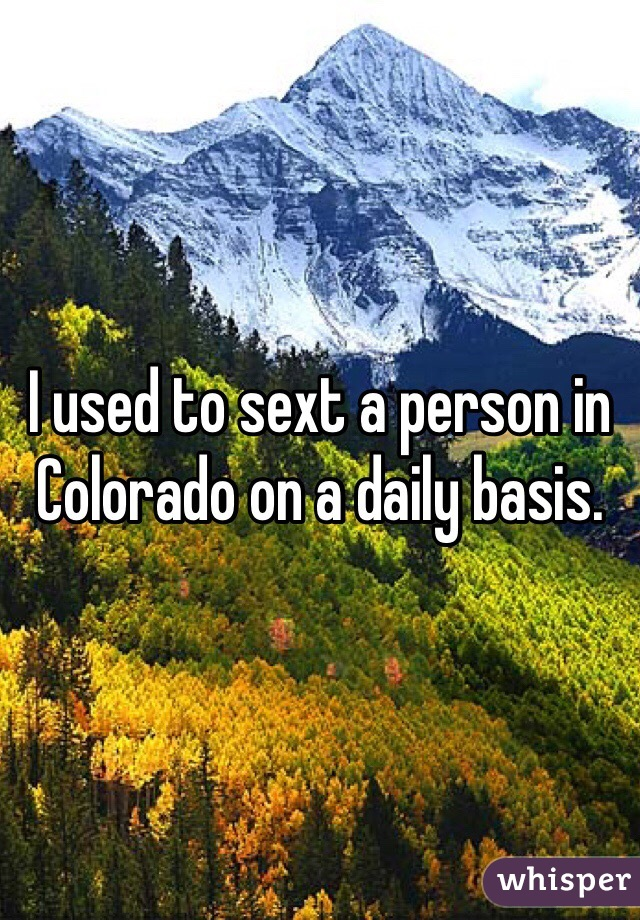 I used to sext a person in Colorado on a daily basis.