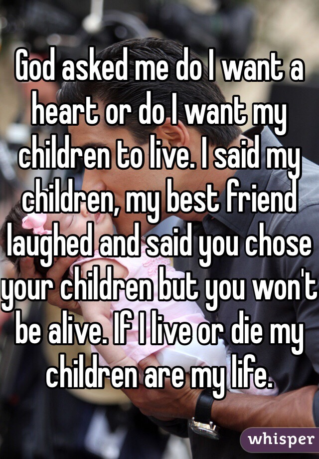 God asked me do I want a heart or do I want my children to live. I said my children, my best friend laughed and said you chose your children but you won't be alive. If I live or die my children are my life.