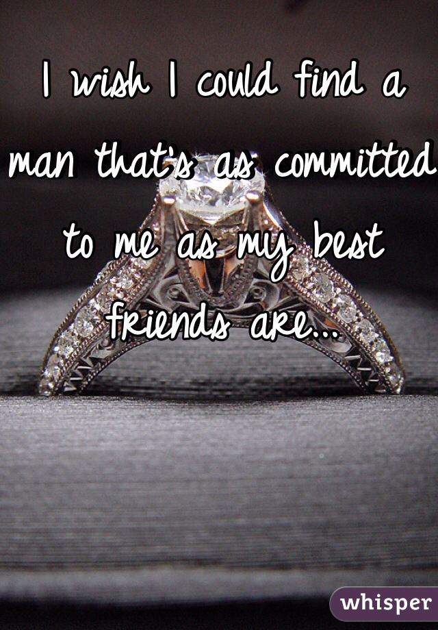 I wish I could find a man that's as committed to me as my best friends are...
