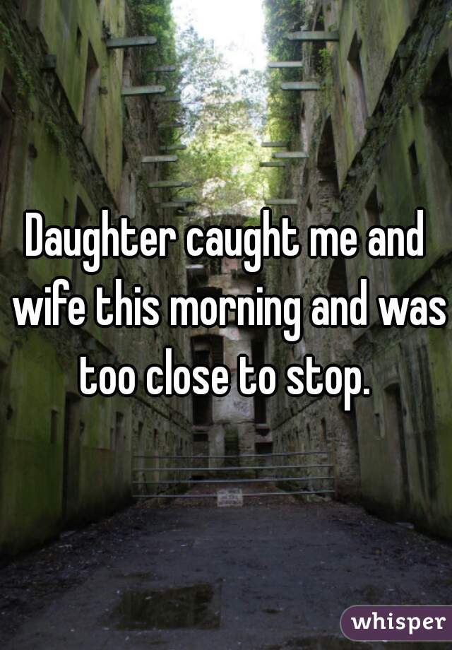 Daughter caught me and wife this morning and was too close to stop.