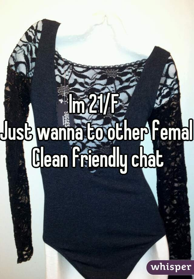 Im 21/F  Just wanna to other female  Clean friendly chat