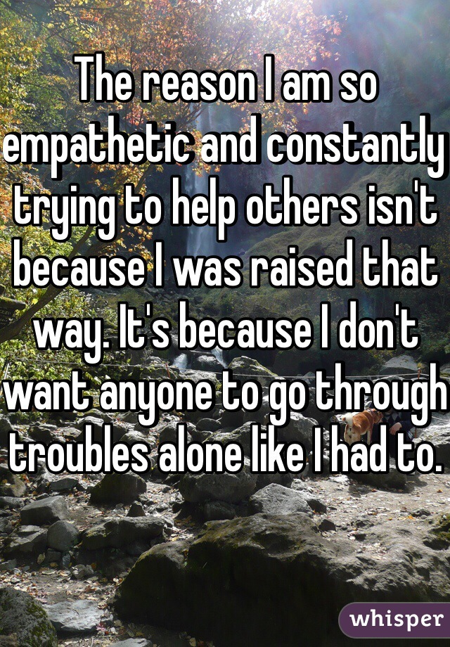 The reason I am so empathetic and constantly trying to help others isn't because I was raised that way. It's because I don't want anyone to go through troubles alone like I had to.
