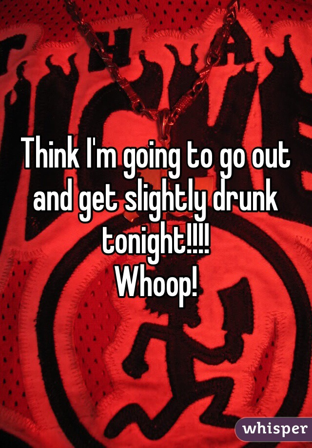Think I'm going to go out and get slightly drunk tonight!!!! Whoop!
