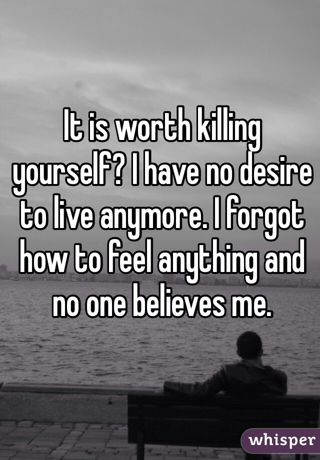 It is worth killing yourself? I have no desire to live anymore. I forgot how to feel anything and no one believes me.