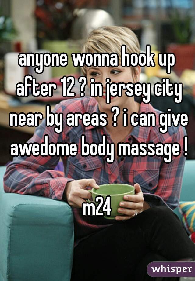 anyone wonna hook up after 12 ? in jersey city near by areas ? i can give awedome body massage !  m24