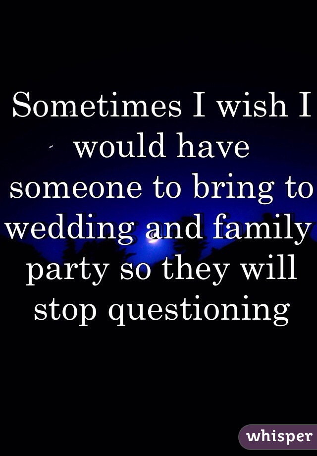 Sometimes I wish I would have someone to bring to wedding and family party so they will stop questioning