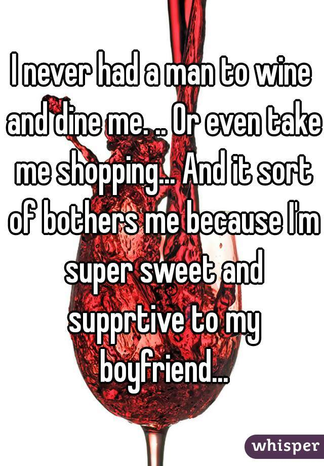 I never had a man to wine and dine me. .. Or even take me shopping... And it sort of bothers me because I'm super sweet and supprtive to my boyfriend...