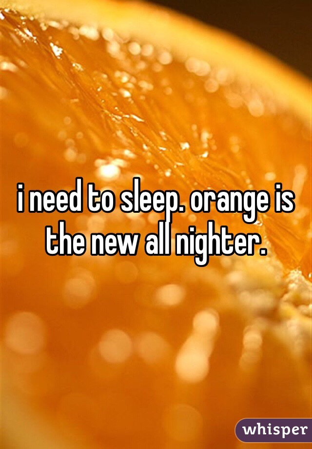 i need to sleep. orange is the new all nighter.