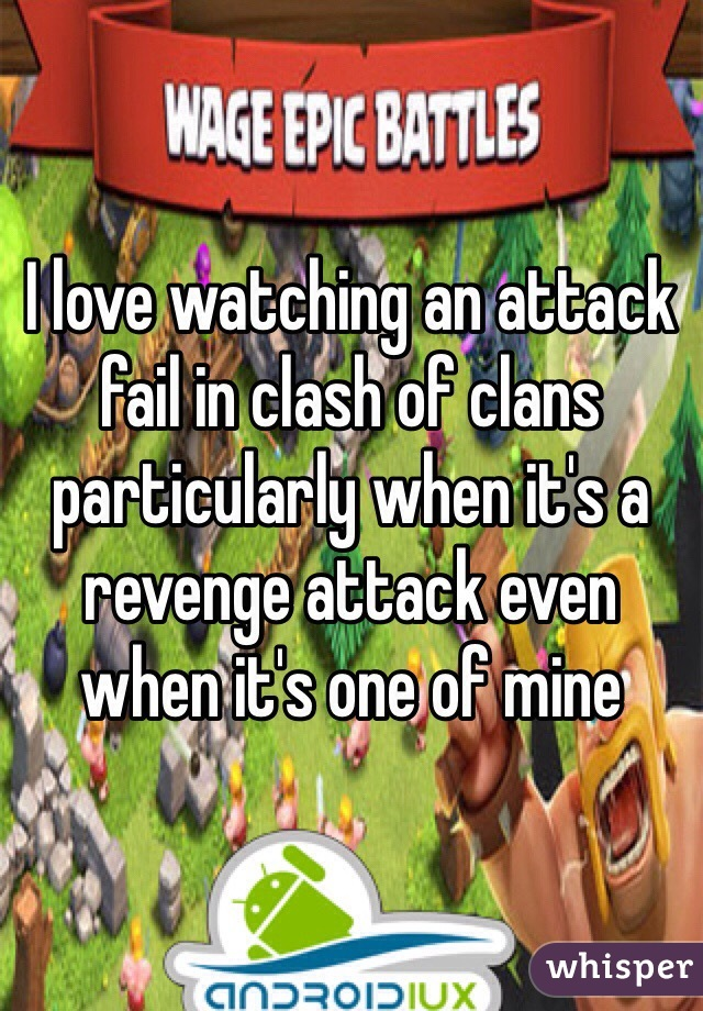 I love watching an attack fail in clash of clans particularly when it's a revenge attack even when it's one of mine
