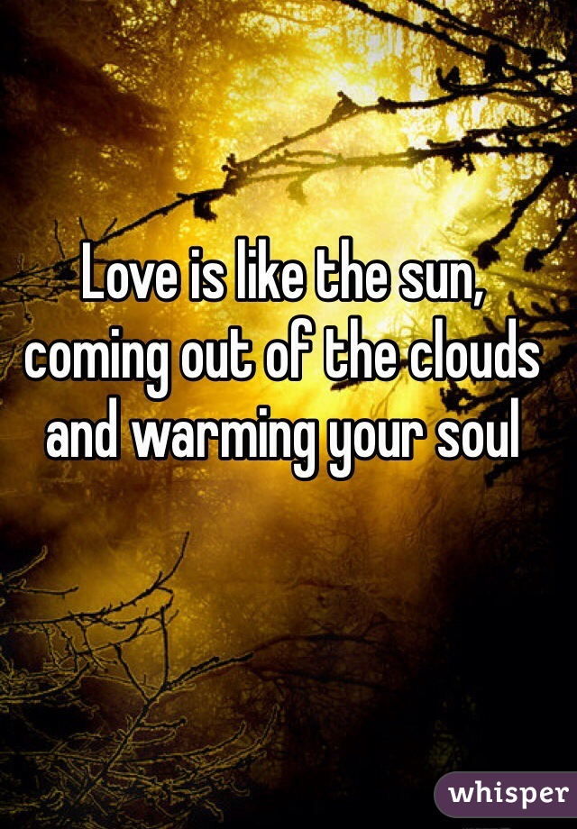 Love is like the sun, coming out of the clouds and warming your soul
