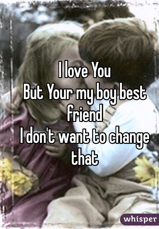 I love You  But Your my boy best friend I don't want to change that