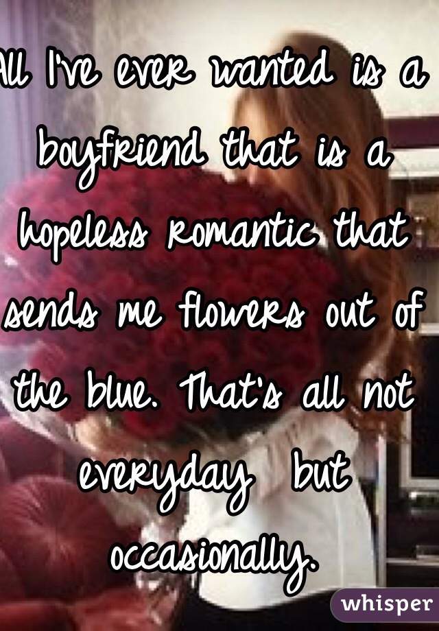 All I've ever wanted is a boyfriend that is a hopeless romantic that sends me flowers out of the blue. That's all not everyday  but occasionally.