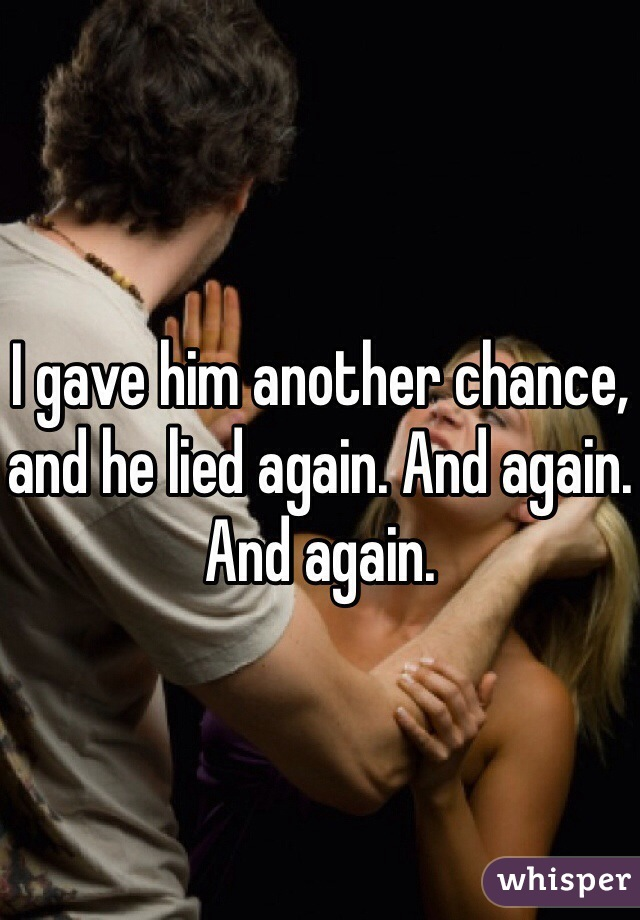 I gave him another chance, and he lied again. And again. And again.