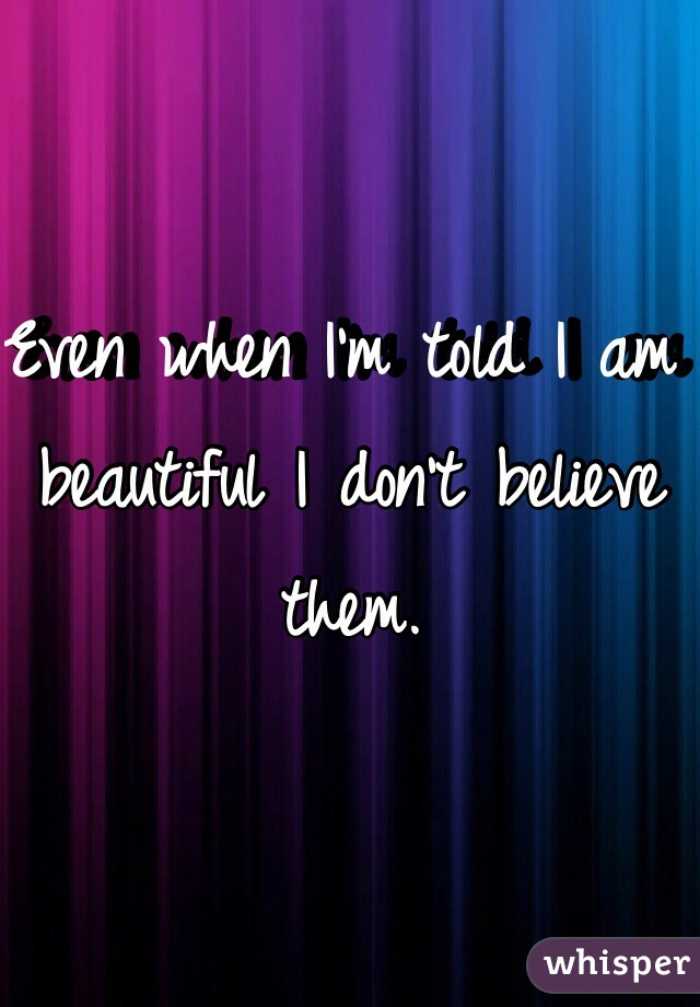 Even when I'm told I am beautiful I don't believe them.