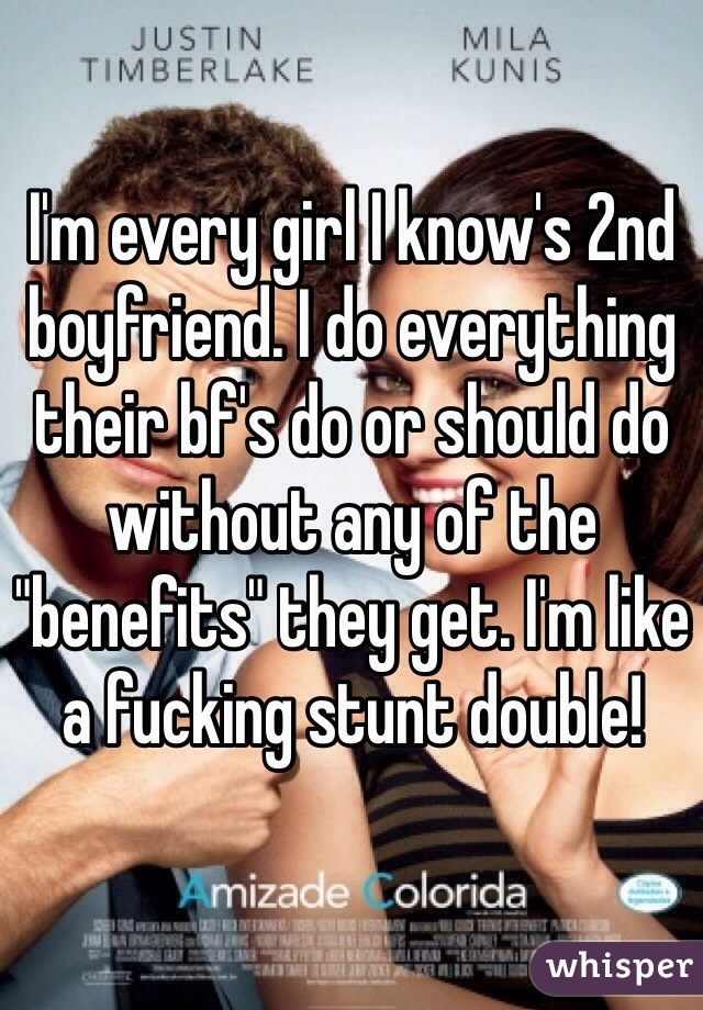 """I'm every girl I know's 2nd boyfriend. I do everything their bf's do or should do without any of the """"benefits"""" they get. I'm like a fucking stunt double!"""