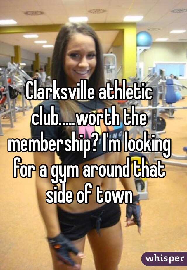 Clarksville athletic club.....worth the membership? I'm looking for a gym around that side of town