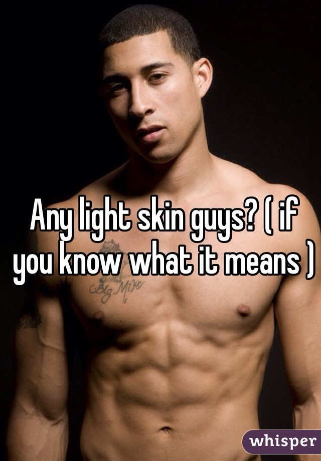 Any light skin guys? ( if you know what it means )
