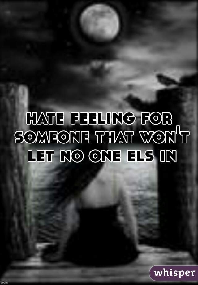hate feeling for someone that won't let no one els in