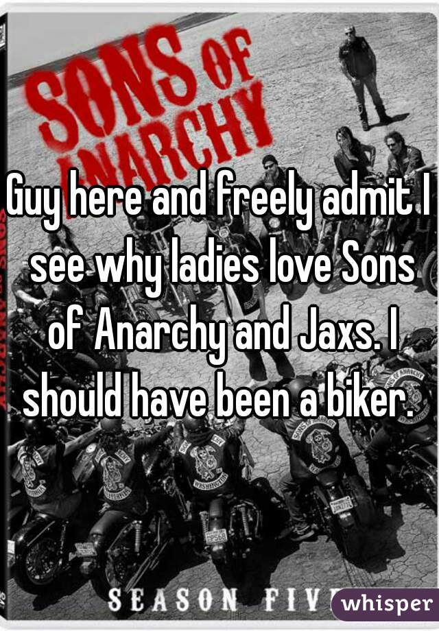 Guy here and freely admit I see why ladies love Sons of Anarchy and Jaxs. I should have been a biker.