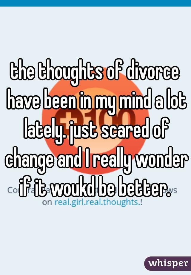 the thoughts of divorce have been in my mind a lot lately. just scared of change and I really wonder if it woukd be better.