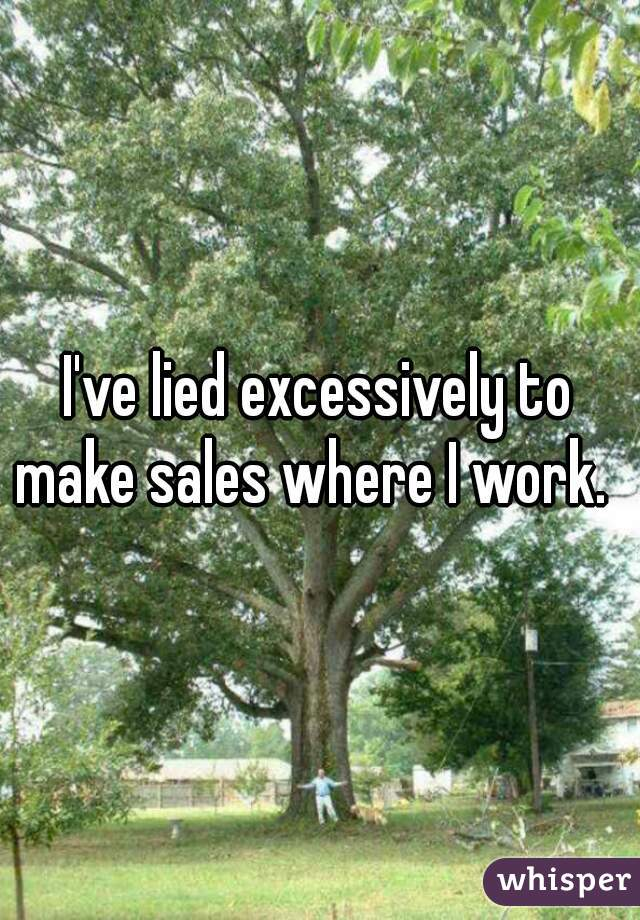 I've lied excessively to make sales where I work.