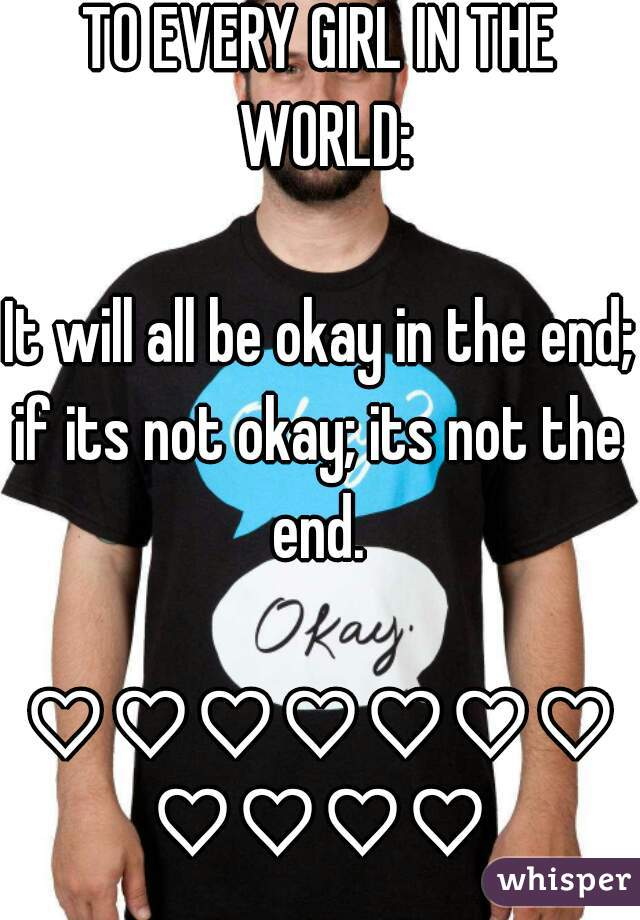 TO EVERY GIRL IN THE WORLD:  It will all be okay in the end; if its not okay; its not the end.   ♡♡♡♡♡♡♡♡♡♡♡