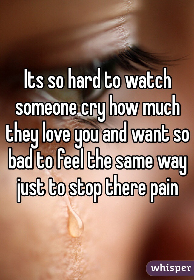Its so hard to watch someone cry how much they love you and want so bad to feel the same way just to stop there pain
