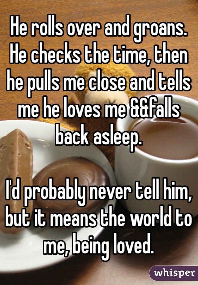 He rolls over and groans. He checks the time, then he pulls me close and tells me he loves me &&falls back asleep.  I'd probably never tell him, but it means the world to me, being loved.