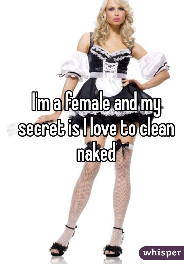 I'm a female and my secret is I love to clean naked