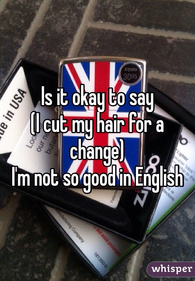 Is it okay to say  (I cut my hair for a change) I'm not so good in English