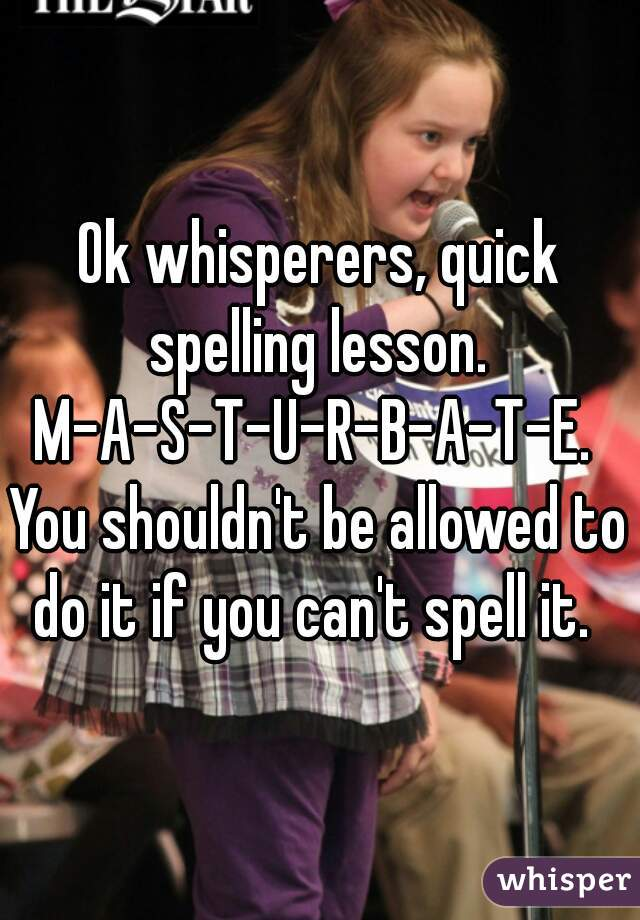 Ok whisperers, quick spelling lesson.  M-A-S-T-U-R-B-A-T-E.  You shouldn't be allowed to do it if you can't spell it.