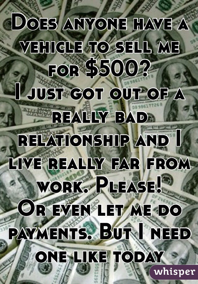 Does anyone have a vehicle to sell me for $500?  I just got out of a really bad relationship and I live really far from work. Please! Or even let me do payments. But I need one like today