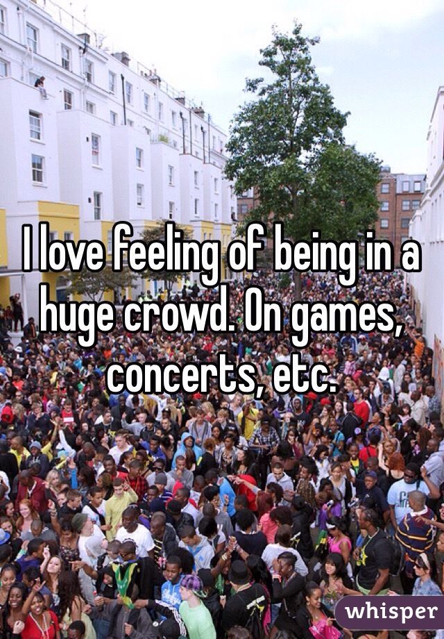 I love feeling of being in a huge crowd. On games, concerts, etc.