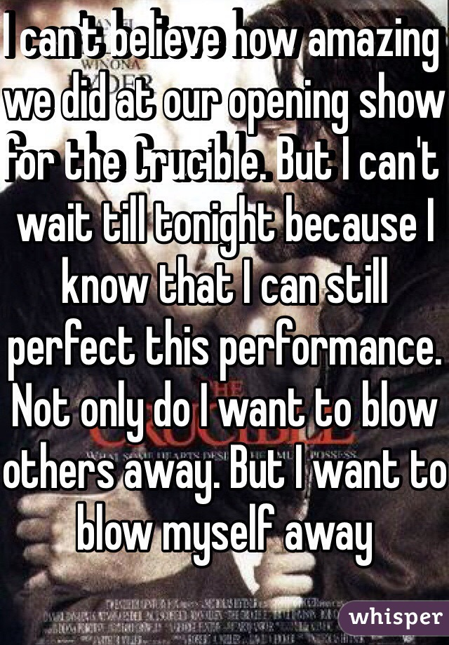 I can't believe how amazing we did at our opening show for the Crucible. But I can't wait till tonight because I know that I can still perfect this performance. Not only do I want to blow others away. But I want to blow myself away