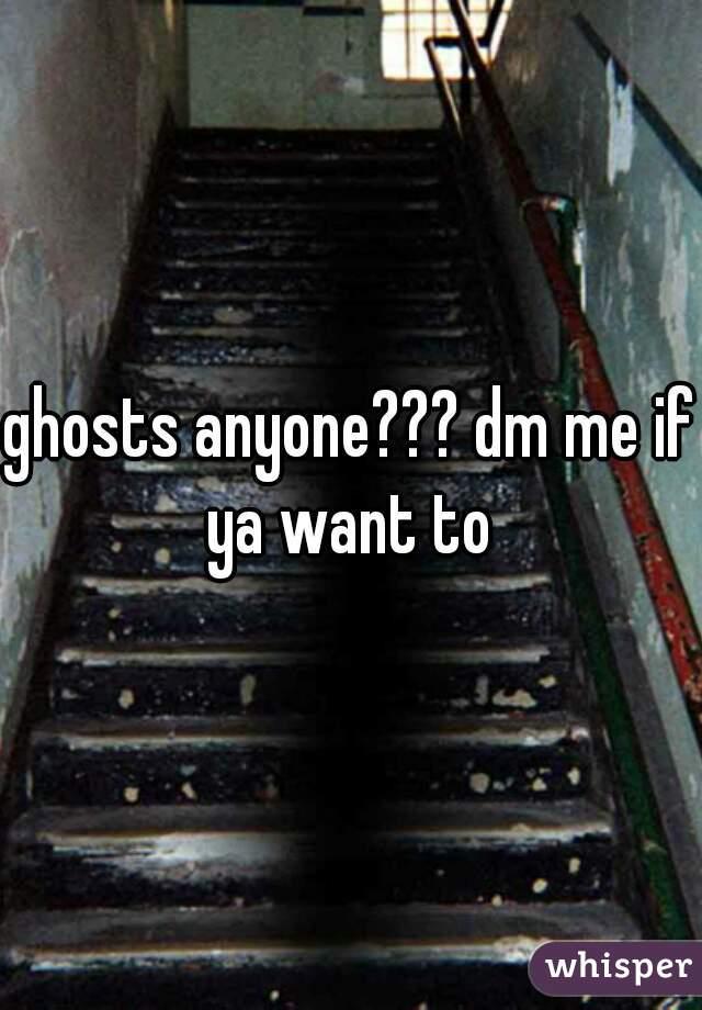 ghosts anyone??? dm me if ya want to