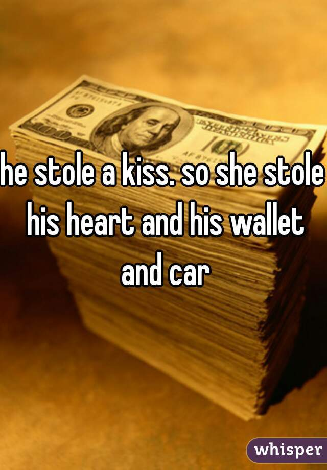 he stole a kiss. so she stole his heart and his wallet and car