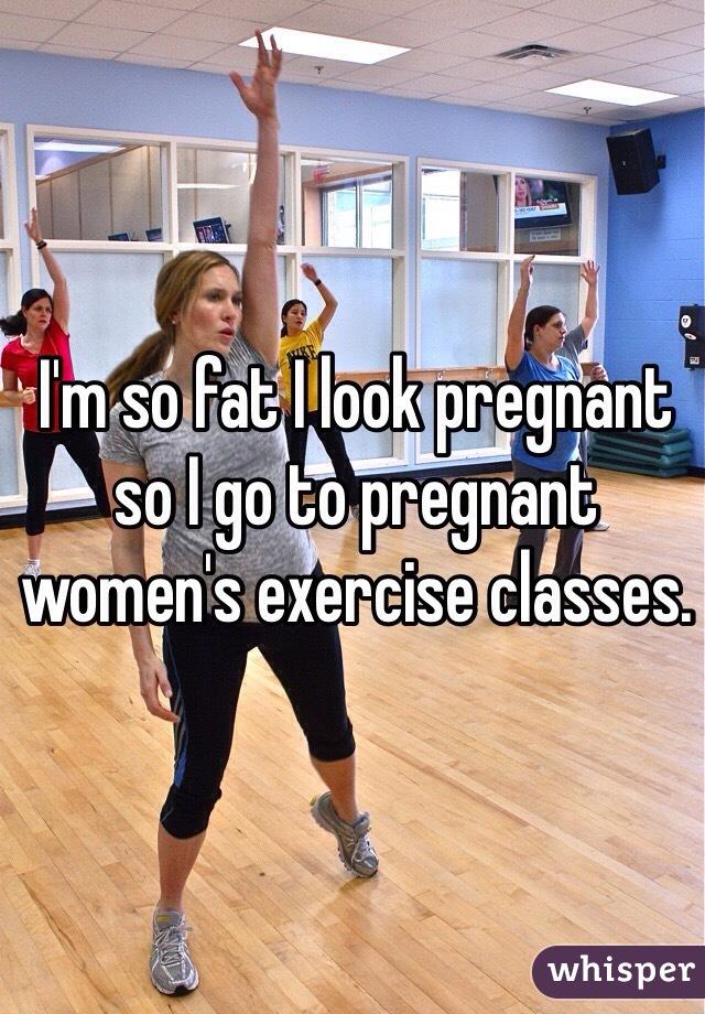 I'm so fat I look pregnant so I go to pregnant women's exercise classes.