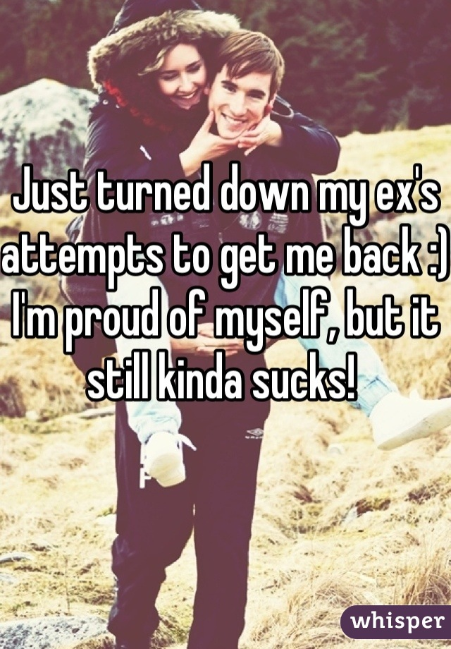 Just turned down my ex's attempts to get me back :) I'm proud of myself, but it still kinda sucks!