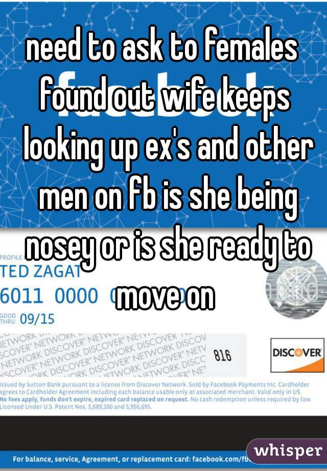 need to ask to females  found out wife keeps looking up ex's and other men on fb is she being nosey or is she ready to move on