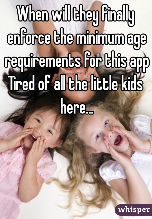 When will they finally enforce the minimum age requirements for this app? Tired of all the little kids here...