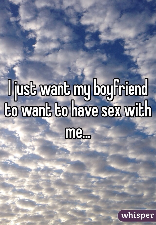 I just want my boyfriend to want to have sex with me...