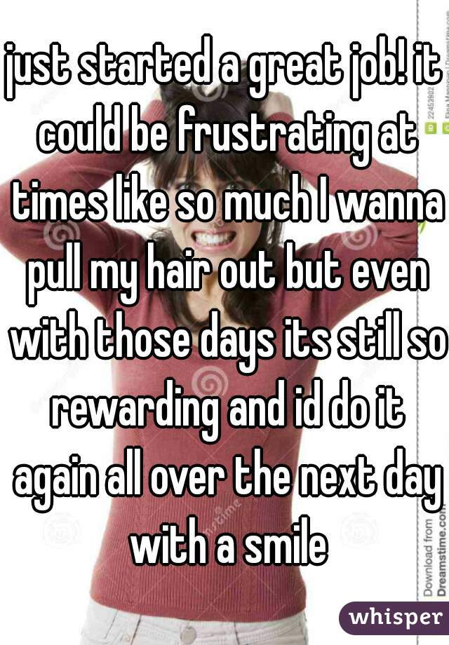 just started a great job! it could be frustrating at times like so much I wanna pull my hair out but even with those days its still so rewarding and id do it again all over the next day with a smile
