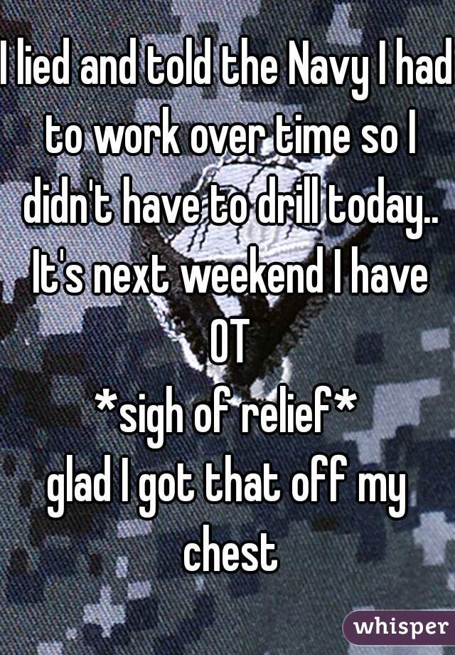 I lied and told the Navy I had to work over time so I didn't have to drill today.. It's next weekend I have OT *sigh of relief* glad I got that off my chest