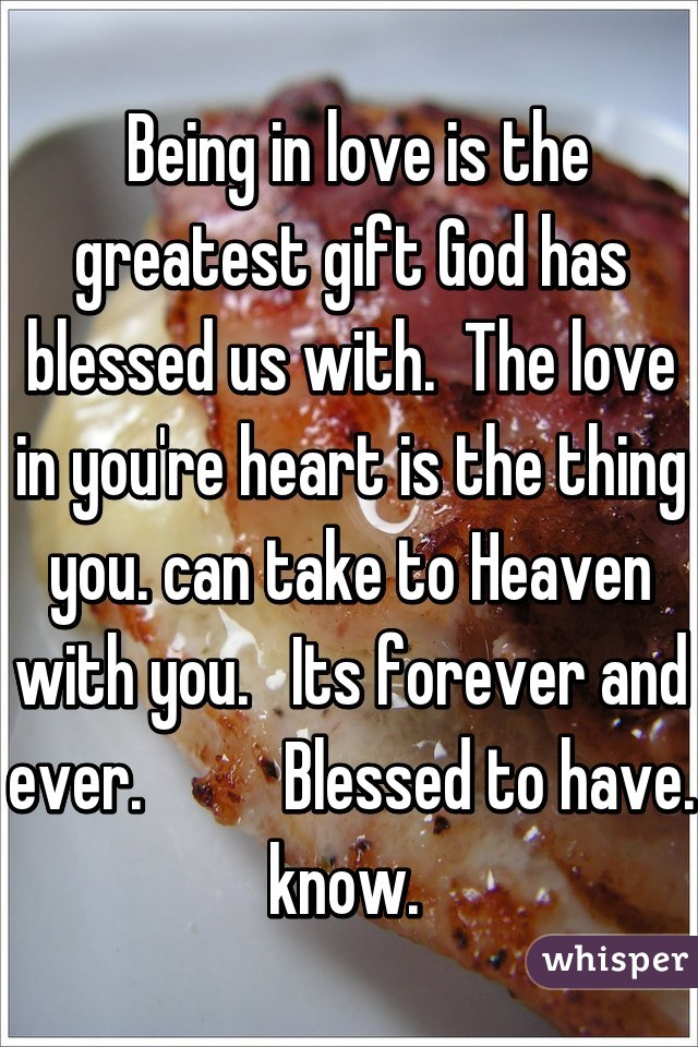 Being in love is the greatest gift God has blessed us with.  The love in you're heart is the thing you. can take to Heaven with you.   Its forever and ever.          Blessed to have. know.
